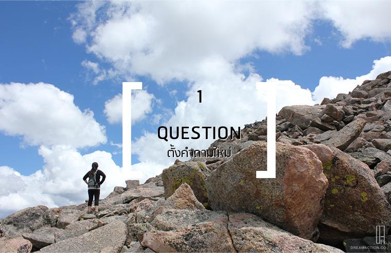 1. เบื่อสิ่งที่เป็นอยู่...ตั้งคำถามใหม่